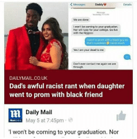 College, Memes, and Black: Messages  Daddy  Details  strday1.  We are done  I won't be coming to your graduation  Nor will I pay for your college. Go live  with the N  i went to prom with a black guy so  that's a problem racist much  Yes I am your dead to me  Don't ever contact me again we are  through  DAILYMAIL.CO.UK  Dad's awful racist rant when daughter  went to prom with black friend  Daily Mail  May 5 at 7:45pm  I won't be coming to your graduation. Nor I'm dead