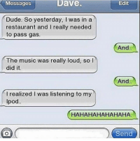 Dude, Funny, and Music: Messages  Dave.  Edit  Dude. So yesterday, I was in a  restaurant and I really needed  to pass gas  And  The music was really loud, so l  did it.  And  I realized l was listening to my  Ipod  HAHAHAHAHAHAHA  Send