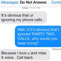 Well in that case of course she'll call you back.: Messages  Do Not Answer  Conta  Today TT:3TPM  It's obvious that ur  ignoring my phone calls  Well, if it's obvious that I  ignored THIRTY TWO  CALLS, why would you  keep trying?  Deliver  Because I love u and miss  it voice Call back Well in that case of course she'll call you back.