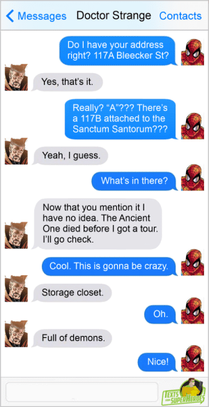 "thesuperheroesnetwork: Texts From Superheroes Facebook | Twitter | Patreon : Messages Doctor Strange Contacts  Do I have your address  right? 117A Bleecker St?  Yes, that's it.  Really? ""A""??? There's  a 117B attached to the  Sanctum Santorum???  Yeah, I guess.  What's in there?  Now that you mention it I  have no idea. The Ancient  One died before I got a tour.  I'll go check.  Cool. This is gonna be crazy.  Storage closet.  Oh.  Full of demons.  Nice!  EXTS  SUPER HERDES  FROM thesuperheroesnetwork: Texts From Superheroes Facebook 
