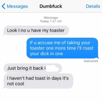 Relationships, Roast, and Texting: Messages  Dumbfuck  Details  i Message  Today 7:47 AM  Look I no u have my toaster  If u accuse me of taking your  toaster one more time I'll roast  your dick in one  Delivered  Just bring it back  I haven't had toast in days it's  not cool This will never be resolved
