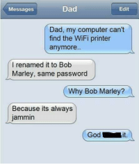 Bob Marley, Dad, and Memes: Messages  Edit  Dad, my computer can't  find the WiFi printer  anymore..  I renamed it to Bob  Marley, same password  Why Bob Marley?  Because its always  jammin  Godi  it.