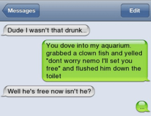 """Dove, Drunk, and Dude: Messages  Edit  Dude I wasn't that drunk...  You dove into my aquarium.  grabbed a clown fish and yelled  """"dont worry nemo I'll set you  free"""" and flushed him down the  toilet  Well he's free now isn't he? NEMOOOOOOOOOOOOO"""