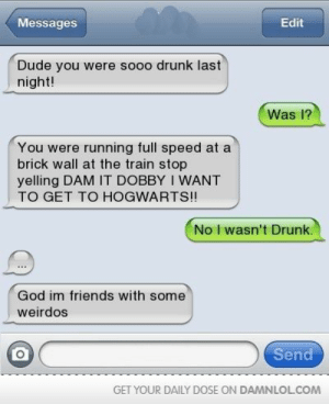Drunk, Dude, and Friends: Messages  Edit  Dude you were sooo drunk last  night!  Was l?  You were running full speed at a  brick wall at the train stop  yelling DAM IT DOBBY I WANT  TO GET TO HOGWARTS!!  No I wasn't Drunk  God im friends with some  weirdos  Send  GET YOUR DAILY DOSE ON DAMNLOLCOM where the wild things are are