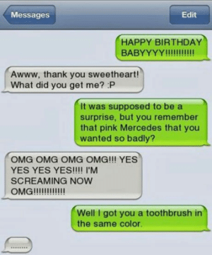 Savage: Messages  Edit  HAPPY BIRTHDAY  Awww, thank you sweetheart!  What did you get me? P  It was supposed to be a  surprise, but you remember  that pink Mercedes that you  wanted so badly?  OMG OMG OMG OMG!!! YES  YES YES YES!!!! I'M  SCREAMING NOW  Well I got you a toothbrush in  the same color. Savage
