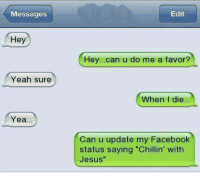 "No problem at all!: Messages  Edit  Hey  Hey..can u do me a favor?  Yeah sure  When I die  Yea..  Can u update my Facebook  status saying ""Chillin' with  Jesus""  as No problem at all!"