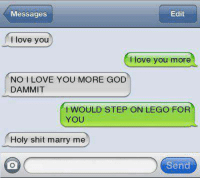 i love you more: Messages  Edit  I love youu  love you more  NO I LOVE YOU MORE GOD  DAMMIT  I WOULD STEP ON LEGO FOR  YOU  Holy shit marry me  Send