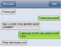 Funny, God, and Lego: Messages  Edit  love you  love you more  NO I LOVE YOU MORE GOD  DAMMIT  I WOULD STEP ON LEGO FOR  YOU  Holy shit marry me