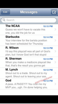 Seahawks coach Pete Carroll's phone has been blowing up since calling for the pass that cost them the Super Bowl:: Messages  Edit  Q Search  The NCAA  10:15 PM  Guess we won't have to vacate this  one, you did the job for us  Starbucks  10:14 PM  Your interview for the barista position  has been scheduled for Thursday  R. Wilson  10:13 PM  I'd say this playcall was all part of God's  plan, but know God isn't that stupid  R. Sherman  10:13 PM  When you make a mediocre playcall like  that, that's the result you gonna get  M. Lynch  10:12 PM  Shout out to a trade. Shout out to my  agent. Shout out to leaving your ass. center  God  OTSpTo:12 PM  A pass. A PASS?!?! You cost me my  MVP you...ugh. I'm done helping you Seahawks coach Pete Carroll's phone has been blowing up since calling for the pass that cost them the Super Bowl:
