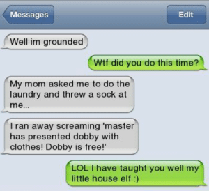 please no: Messages  Edit  Well im grounded  Wtf did you do this time?  My mom asked me to do the  laundry and threw a sock at  I ran away screaming master  has presented dobby with  clothes! Dobby is free!'  LOL I have taught you well my  little house elf:) please no