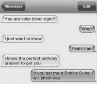 Memes, Bang Bang, and 🤖: Messages  Edit  You are color blind, right?  Why?  I just want to know  Yeah, am  I know the perfect birthday  present to get you  If you get me a Rubiks Cube,  will shoot you Bang bang 🔫