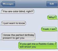 Birthday, Memes, and Yeah: Messages  Edit  You are color blind, right?  Why?  just want to know  Yeah, I am  I know the perfect birthday  present to get you  If you get me a Rubiks Cube, l  will shoot you