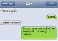 Love, Memes, and Sorry: Messages  Exx  Edit  l Love you!  Egtrtb  What the Hell?  Sorry, I sneezed and Hit the  Keyboard...I'm allergic to  bullshit