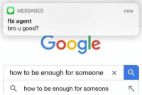 Fbi, Google, and Memes: MESSAGES  fbi agent  bro u good?  now  Google  how to be enough for someone  x  Q how to be enough for someone Add us on Snapchat : DankMemesGang 😏😏