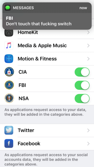 Ok then: MESSAGES  FBI  Don't touch that fucking switch  now  HomeKit  Media & Apple Music  Motion & Fitness  CIA  FBI  NSA  As applications request access to your data,  they will be added in the categories above.  Twitter  Facebook  As applications request access to your social  accounts data, they will be added in the  categories above Ok then
