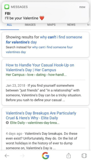 """Me😍IRL: MESSAGES  FBI  I'll be your Valentine  now  ALL  IMAGES  MAPS  NEWS  Vil  Showing results for why can't i find someone  for valentine's dav  Search instead for why cant i find someone four  valentines day  How to Handle Your Casual Hook-Up on  Valentine's Day 