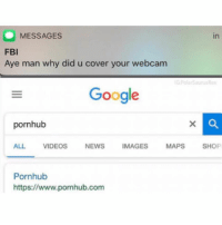 Funny, Google, and Memes: MESSAGES  FBl  Aye man why did u cover your webcam  in  Google  pornhub  ALL VIDEOS NEWS IMAGES MAPS SHOP  Pornhub  https://www.pornhub.com enjoy these funny texts? follow @fbitext.s for many more hilarious posts 😂 i cant stop looking at @fbitext.s page 🔥 ••• 👁 @fbitext.s 🤫 🧠 @fbitext.s ☠️ 😱 @fbitext.s 🎭 ••• they have been getting SO popular lately! i cant believe you still arent following them! 🤯
