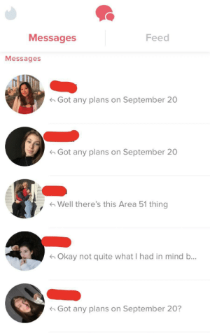tinderventure:  Rallying the troops: Messages  Feed  Messages  Got any plans on September 20  Got any plans on September 20  Well there's this Area 51 thing  Okay not quite what I had in mind b...  Got any plans on September 20? tinderventure:  Rallying the troops