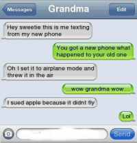 Apple, Grandma, and Lol: Messages Grandma  Edit  Hey sweetie this is me texting  from my new phone  You got a new phone what  happened to your old one  Oh I set it to airplane mode and  threw it in the air  wow grandma wow  I sued apple because it didnt fly  Lol  Send