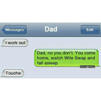 Every dad's life 😂: Messages  I work out  Touche  Dad  Edit  Dad, no you don't. You come  home, watch Wife Swap and  fall asleep  OBESTTETS Every dad's life 😂