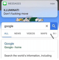 Fucking, Google, and Illuminati: MESSAGES  ILLUMINATI  Don't fucking move  now  google  NEWS  VIDEOS  MAPS  IMA  Google  Google home  Search the world's information, including 😂
