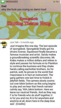 "Im not crying, youre crying: MESSAGES  in 1m  Dad  why the fuck you crying so damn loud  Spongebel  Closing Theme Song  Just Talk 3 months ago  Just imagine this one day. The last episode  of spongebob. Spongebob finally got his  drivers license. Squidward finally became a  famous musician and artist. Sandy makes  a groundbreaking scientific discovery. Mr.  Krabs makes a million dollars and retires in  style and passes his formula on to Plankton  to continue the business and they shake  hands calling eachother brothers. As for  patrick, well, he proves to the world that  mayonaise is in fact an instrument. The  gang gathers one last time to frolick in  jellyfish fields. The camera slowly zooms  out over bikini bottom as this song begins  to play and we hear that french narrator  calmly say, ""Ahh, bikini bottom. Here we  leave our nautical friends. And as they say,  F is for friends who do stuff together, U  is for you and me, N is for anywhere and  anytime at all, down here in the deep blue  sea. (Credits) Im not crying, youre crying"
