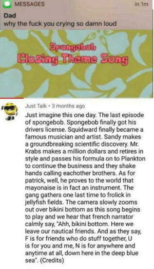 "Im not crying, youre crying by LiamAF MORE MEMES: MESSAGES  in 1m  Dad  why the fuck you crying so damn loud  Spongebel  Closing Theme Song  Just Talk 3 months ago  Just imagine this one day. The last episode  of spongebob. Spongebob finally got his  drivers license. Squidward finally became a  famous musician and artist. Sandy makes  a groundbreaking scientific discovery. Mr.  Krabs makes a million dollars and retires in  style and passes his formula on to Plankton  to continue the business and they shake  hands calling eachother brothers. As for  patrick, well, he proves to the world that  mayonaise is in fact an instrument. The  gang gathers one last time to frolick in  jellyfish fields. The camera slowly zooms  out over bikini bottom as this song begins  to play and we hear that french narrator  calmly say, ""Ahh, bikini bottom. Here we  leave our nautical friends. And as they say,  F is for friends who do stuff together, U  is for you and me, N is for anywhere and  anytime at all, down here in the deep blue  sea. (Credits) Im not crying, youre crying by LiamAF MORE MEMES"