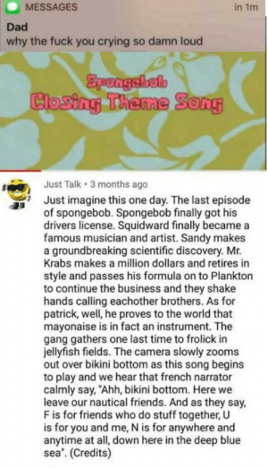 "honestly i would do the same by PatrioticDuck MORE MEMES: MESSAGES  in 1m  Dad  why the fuck you crying so damn loud  Spongebel  Closing Theme  0  Just Talk 3 months ago  Just imagine this one day. The last episode  of spongebob. Spongebob finally got his  drivers license. Squidward finally became a  famous musician and artist. Sandy makes  a groundbreaking scientific discovery. Mr.  Krabs makes a million dollars and retires in  style and passes his formula on to Plankton  to continue the business and they shake  hands calling eachother brothers. As for  patrick, well, he proves to the world that  mayonaise is in fact an instrument. The  gang gathers one last time to frolick in  jellyfish fields. The camera slowly zooms  out over bikini bottom as this song begins  to play and we hear that french narrator  calmly say, ""Ahh, bikini bottom. Here we  leave our nautical friends. And as they say,  F is for friends who do stuff together, U  is for you and me, N is for anywhere and  anytime at all, down here in the deep blue  sea. (Credits) honestly i would do the same by PatrioticDuck MORE MEMES"