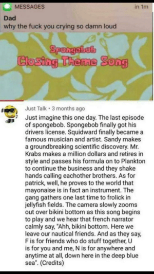 "Imagine: MESSAGES  in 1m  Dad  why the fuck you crying so damn loud  Closing Theme Song  Just Talk 3 months ago  Just imagine this one day. The last episode  of spongebob. Spongebob finally got his  drivers license. Squidward finally became a  famous musician and artist. Sandy makes  a groundbreaking scientific discovery. Mr.  Krabs makes a million dollars and retires in  style and passes his formula on to Plankton  to continue the business and they shake  hands calling eachother brothers. As for  patrick, well, he proves to the world that  mayonaise is in fact an instrument. The  gang gathers one last time to frolick in  jellyfish fields. The camera slowly zooms  out over bikini bottom as this song begins  to play and we hear that french narrator  calmly say, ""Ahh, bikini bottom. Here we  leave our nautical friends. And as they say,  F is for friends who do stuff together, U  is for you and me, N is for anywhere and  anytime at all, down here in the deep blue  sea. (Credits) Imagine"