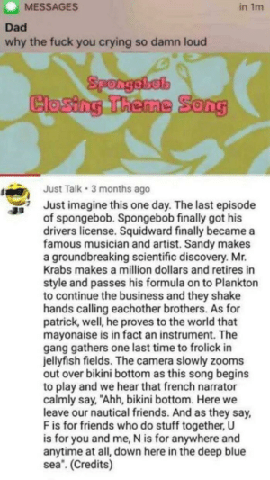 "I'm not crying: MESSAGES  in 1m  Dad  why the fuck you crying so damn loud  Spongebob  Closing Theme Song  Just Talk 3 months ago  Just imagine this one day. The last episode  of spongebob. Spongebob finally got his  drivers license. Squidward finally became a  famous musician and artist. Sandy makes  a groundbreaking scientific discovery. Mr.  Krabs makes a million dollars and retires in  style and passes his formula on to Plankton  to continue the business and they shake  hands calling eachother brothers. As for  patrick, well, he proves to the world that  mayonaise is in fact an instrument. The  gang gathers one last time to frolick in  jellyfish fields. The camera slowly zooms  out over bikini bottom as this song begins  to play and we hear that french narrator  calmly say, ""Ahh, bikini bottom. Here we  leave our nautical friends. And as they say  F is for friends who do stuff together, U  is for you and me, N is for anywhere and  anytime at all, down here in the deep blue  sea. (Credits) I'm not crying"