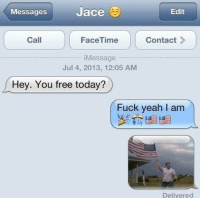 Facetime, Fucking, and Yeah: Messages  Jace  Edit  Contact  Call  FaceTime  Message  Jul 4, 2013, 12:05 AM  Hey. You free today?  Fuck yeah I am  Delivered