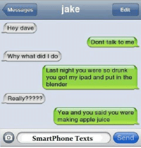 my ipad: Messages  jake  Edit  Hey dave  Dont talk to me  Why what did I do  Last night you were so drunk  you got my ipad and put in the  blender  Really?????  Yea and you said you were  making apple juice  SmartPhone Texts  Send