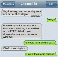 Cats, Dogs, and Funny: Messages  Jeanelle  Edit  Hey Lindsay, You know why cats  are better than dogs?  OBESTTEKKIS  Why?  If you dropped a cat out of a  third story window, it would land  on its FEET! What if you  dropped a dog from the same  window?  It would land on the cat.  OMG ur so stupid  Hey, I took logic classes! Real Logic 😂