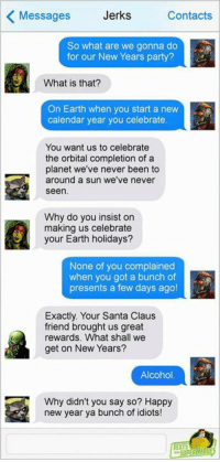 Memes, New Year's, and Party: Messages  Jerks  Contacts  So what are we gonna do  for our New Years party?  What is that?  On Earth when you start a nevw  calendar year you celebrate  You want us to celebrate  the orbital completion of a  planet we've never been to  around a sun we've never  seen  Why do you insist on  making us celebrate  your Earth holidays?  None of you complained  when you got a bunch of  presents a few days ago!  Exactly. Your Santa Claus  friend brought us great  rewards. What shall we  get on New Years?  Alcohol.  Why didn't you say so? Happy  new year ya bunch of idiots!  EXTS