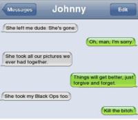 Bitch, Dude, and Memes: Messages Johnny  Edit  She left me dude. She's gone.  Oh, man, I'm sorry.  She took all our pictures we  ever had together  Things will get better, just  forgive and forget.  She took my Black Ops too.  Kill the bitch