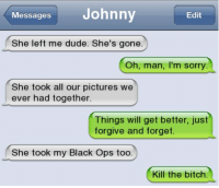 Funny, Forgiveness, and Black Ops: Messages  Johnny  Edit  She left me dude. She's gone  Oh, man, I'm sorry  She took all our pictures we  ever had together  Things will get better, just  forgive and forget.  She took my Black Ops too.  Kill the bitch