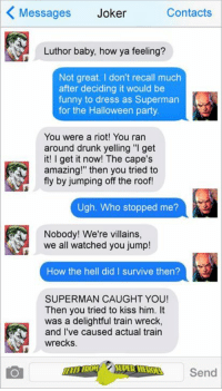 """Halloween, Joker, and Memes: Messages Joker  Contacts  Luthor baby, how ya feeling?  Not great. don't recall much  after deciding it would be  funny to dress as Superman  for the Halloween party.  You were a riot! You ran  around drunk yelling """"I get  it! get it now! The cape's  amazing!"""" then you tried to  fly by jumping off the roof!  Ugh. Who stopped me?  Nobody! We're villains,  we all watched you jump!  How the hell did I survive then?  SUPERMAN CAUGHT YOU!  Then you tried to kiss him. It  was a delightful train wreck,  and I've caused actual train  wrecks.  Send Anyone else's parties turn out to be this fun last night? -The Joker"""