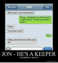 Phone, Sorry, and Okay: Messages  Jon  Edit  Why aren't you answering?  Sorry, I dropped my phone and  I can't find it. I'll text you when I  find it.  Okay  You find it yet?  No  Okay, let me know when you  do.  Send  JON HE'S A KEEPER  Jon's girlfriend-she's not  motivateusnot.com