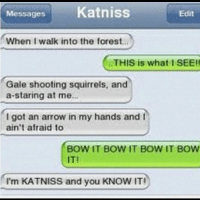 Messages Katniss  Edit  When I walk into the forest  THIS is what I SEE!!  Gale shooting squirrels, and  a staring at me.  I got an arrow in my hands and I  ain't afraid to  BOW IT BOW IT BOW IT BOW  I'm KATNISS and you KNOW IT! katniss katnisseverdeen everdeen song music cool thehungergames bow