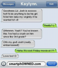 friday movie: Messages Kaylynn.  Edit  Goodness Liz. Josh is sooo0o  hot! I'd do anything to be his girl.  I'd let him take my virginity if he  wanted to! <8  Really? (  Uhhmmm. Yeah? You've known  this. I've had a crush on him  since like 3rd grade?  Ohh my god! Josh! (really  embarrassed!)  Haha. It's cool. Friday movie at 7?  Love too! D  O smartphOWNED.com Send