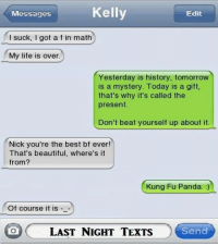 Join WTF Texts for more: Messages  Kelly  Edit  I suck, I got a f in math  My life is over  Yesterday is history, tomorrow  is a mystery. Today is a gifft,  that's why it's called the  present.  Don't beat yourself up about it.  Nick you're the best bf ever!  That's beautiful, where's it  from?  Kung Fu Panda. :)  Of course it is  LAST NIGHTTEXTS  Send Join WTF Texts for more