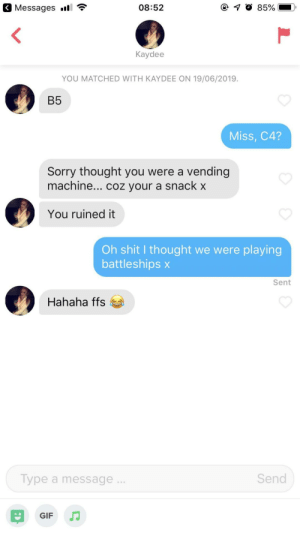 Interrupted her chat up line with my own: Messages l  08:52  85%  Kaydee  YOU MATCHED WITH KAYDEE ON 19/06/2019.  B5  Miss, C4?  Sorry thought you were a vending  machine... coz your a snack x  You ruined it  Oh shit I thought we were playing  battleships x  Sent  Hahaha ffs  Send  Type a message..  GIF Interrupted her chat up line with my own