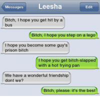 Messages  Leesha  Edit  Bitch, I hope you get hit by a  bus  Bitch  hope you step on a lego  hope you become some guy's  prison bitch  I hope you get bitch-slapped  with a hot frying pan  We have a wonderful friendship  dont we?  Bitch, please. it's the best