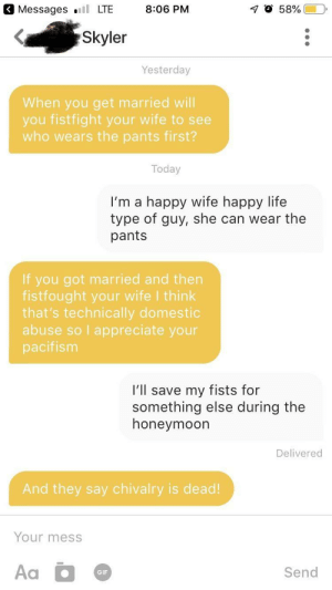 "My bio is ""Looking to either get married or fist fight"": Messages .ll LTE  8:06 PM  Skyler  Yesterday  When you get married will  you fistfight your wife to see  who wears the pants first?  Today  I'm a happy wife happy life  type of guy, she can wear the  pants  If you got married and then  fistfought your wife l think  that's technically domestic  abuse so I appreciate your  pacifism  I'll save my fists for  something else during the  honeymoon  Delivered  And they say chivalry is dead!  Your mess  Send  GIF My bio is ""Looking to either get married or fist fight"""