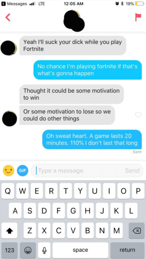 "Andrew Bogut, Gif, and Yeah: Messages LTE  12:05 AM  Yeah I'll suck your dick while you play  Fortnite  No chance I'm playing fortnite if that's  what's gonna happen  Thought it could be some motivation  to win  Or some motivation to lose so we  could do other things  Oh sweat heart. A game lasts 20  minutes. 110% I don't last that long  Sent  GIF  Type a message  Send  Q W E R T YO P  A S D FG H J K L  123  space  return My bio is ""currently accepting applications to replace fortnite"""