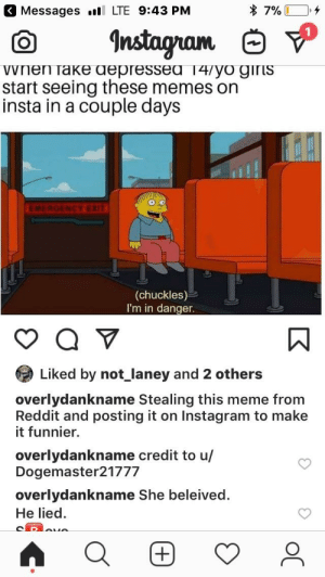 Instagram, Meme, and Memes: Messages  LTE 9:43 PM  vnen Take aepressea i4/yo giris  start seeing these memes on  insta in a couple days  EMERGENCY EXIT  (chuckles)  I'm in danger.  1A  Liked by not_laney and 2 others  overlydankname Stealing this meme from  Reddit and posting it on Instagram to make  it funnier.  overlydankname credit to u/  Dogemaster21777  overlydankname She beleived.  He lied God's work.