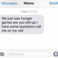 Mama, Cell, and Hunger: Messages  Mama  Today 11:12 PM  We just saw hunger  games are you still up l  have some questions call  me on my cell  Message  Detail Important questions from Mama