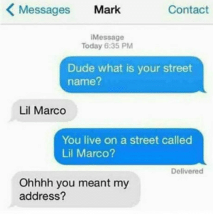 Dude, Live, and Today: Messages Mark  Contact  Message  Today 6:35 PM  Dude what is your street  name?  Lil Marco  You live on a street called  Lil Marco?  Delivered  Ohhhh you meant my  address?