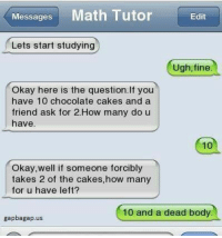 Tumblr, Chocolate, and Http: Messages Math Tutor Edit  Lets start studying  Ugh, fine  Okay here is the question. If you  have 10 chocolate cakes and a  friend ask for 2.How many do u  have  10  Okay,well if someone forcibly  takes 2 of the cakes,how many  for u have left?  10 and a dead body  gapbagap.us @studentlifeproblems
