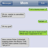 Easter, God, and Memes: Messages  Mom  Edit  Thit a bunny mom  I hit a bunny mom :-(  Oh no.. easter is cancelled..  thanks a lot!  MOM!! (  Oh my god!  STOP! He ran out in front of me!  What was I supposed to do:  Here comes Peter Cottontail,  hopping down the Bunny Trail.  OH NO! Here comes Courtney  SPLAT!!